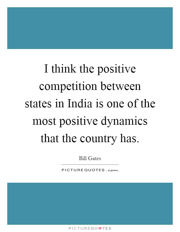 I think the positive competition between states in India is one of the most positive dynamics that the country has Picture Quote #1