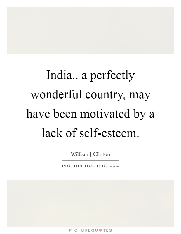 India.. a perfectly wonderful country, may have been motivated by a lack of self-esteem Picture Quote #1