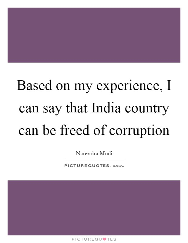 Based on my experience, I can say that India country can be freed of corruption Picture Quote #1
