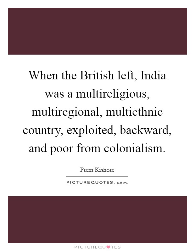 When the British left, India was a multireligious, multiregional, multiethnic country, exploited, backward, and poor from colonialism Picture Quote #1
