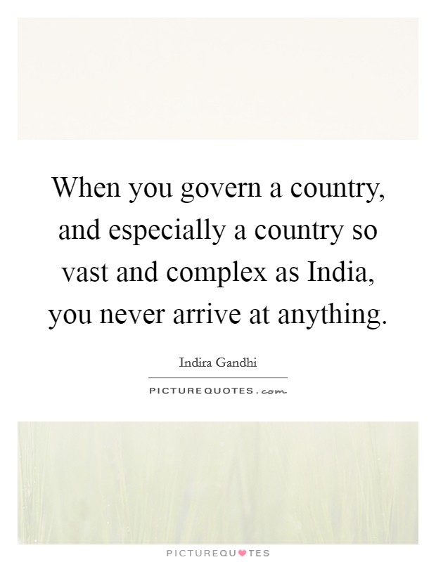 When you govern a country, and especially a country so vast and complex as India, you never arrive at anything Picture Quote #1