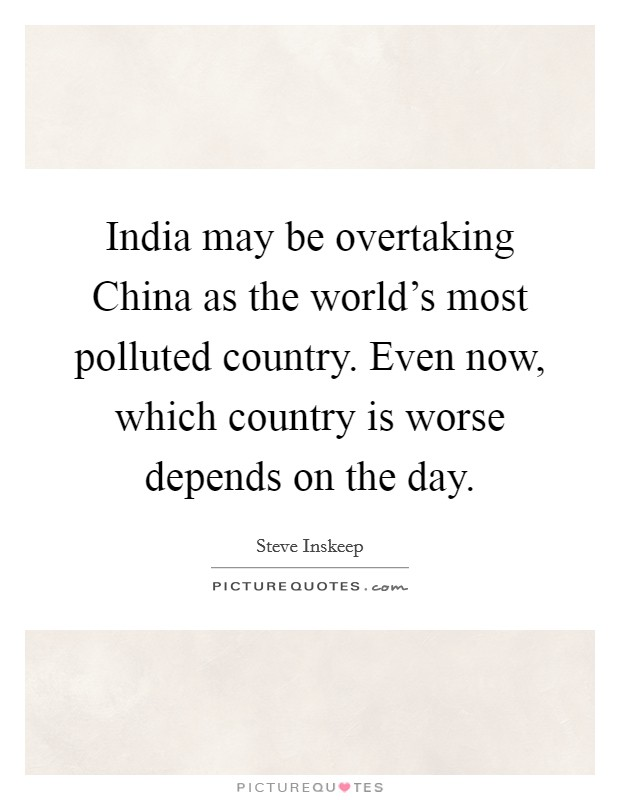 India may be overtaking China as the world's most polluted country. Even now, which country is worse depends on the day Picture Quote #1