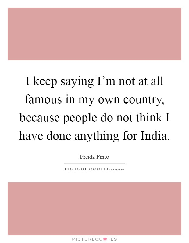 I keep saying I'm not at all famous in my own country, because people do not think I have done anything for India Picture Quote #1