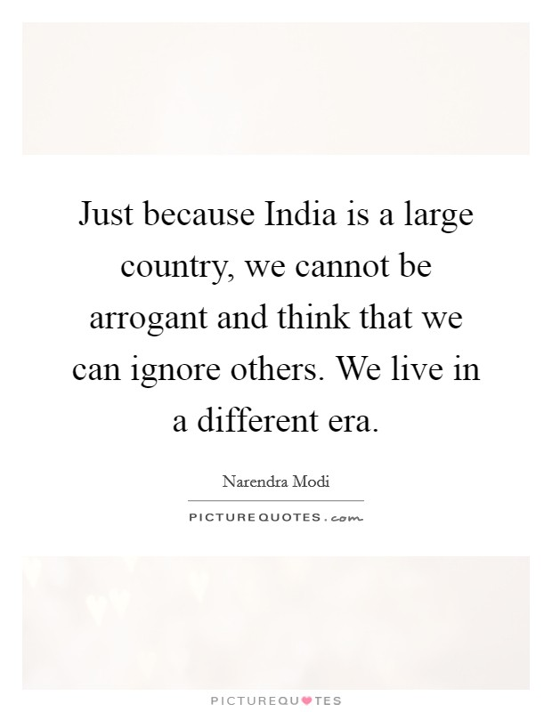 Just because India is a large country, we cannot be arrogant and think that we can ignore others. We live in a different era Picture Quote #1
