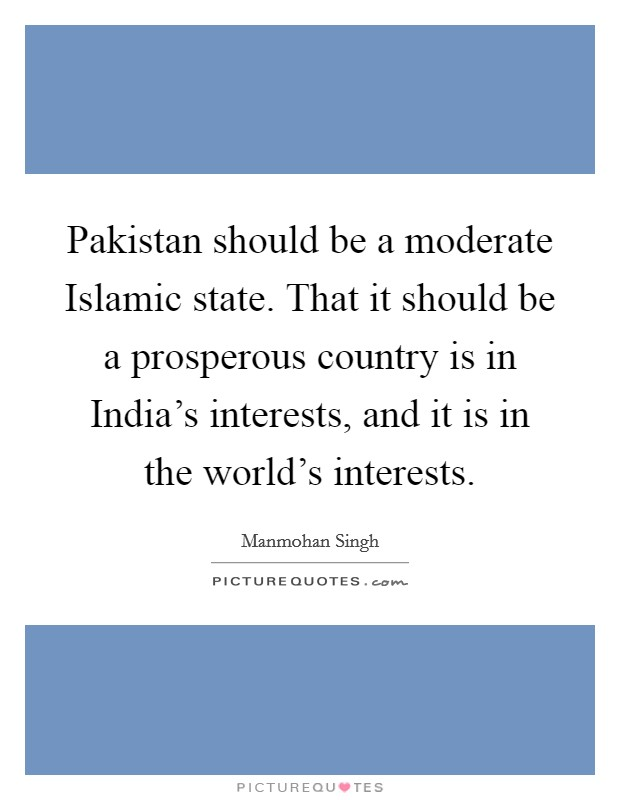 Pakistan should be a moderate Islamic state. That it should be a prosperous country is in India's interests, and it is in the world's interests Picture Quote #1