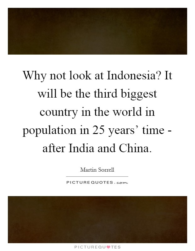 Why not look at Indonesia? It will be the third biggest country in the world in population in 25 years' time - after India and China Picture Quote #1