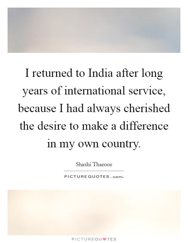 I returned to India after long years of international service, because I had always cherished the desire to make a difference in my own country Picture Quote #1