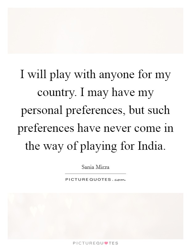 I will play with anyone for my country. I may have my personal preferences, but such preferences have never come in the way of playing for India Picture Quote #1