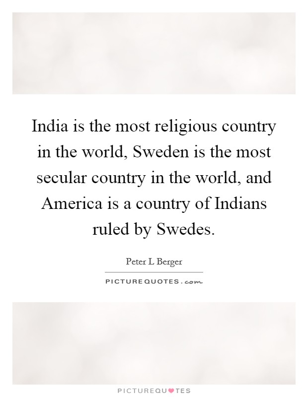 India is the most religious country in the world, Sweden is the most secular country in the world, and America is a country of Indians ruled by Swedes Picture Quote #1