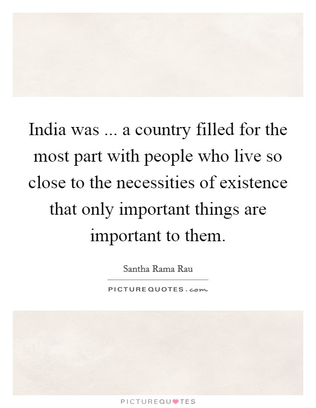 India was ... a country filled for the most part with people who live so close to the necessities of existence that only important things are important to them Picture Quote #1