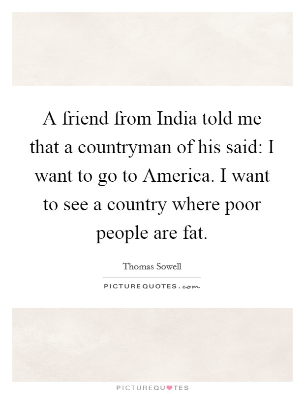 A friend from India told me that a countryman of his said: I want to go to America. I want to see a country where poor people are fat Picture Quote #1