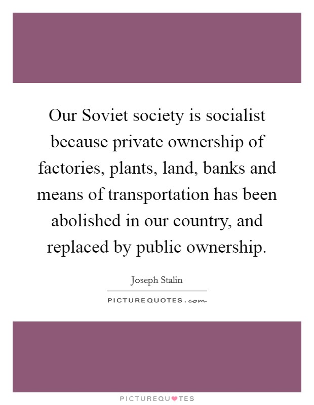 Our Soviet society is socialist because private ownership of factories, plants, land, banks and means of transportation has been abolished in our country, and replaced by public ownership Picture Quote #1