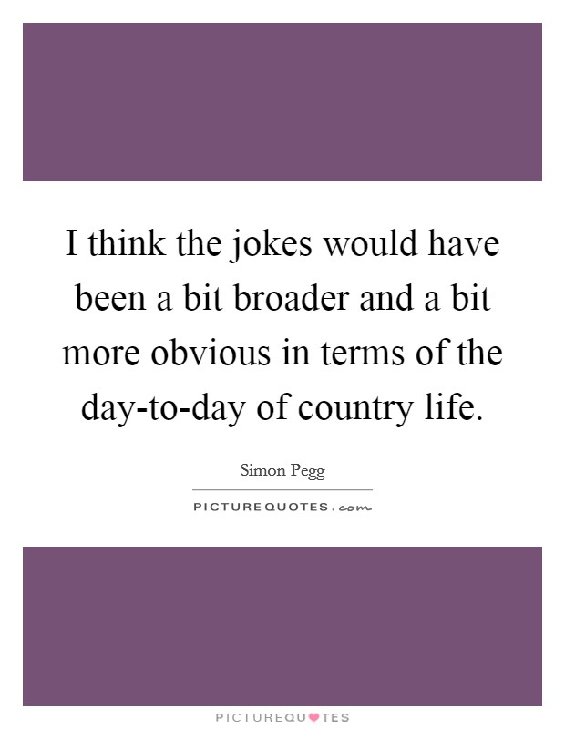 I think the jokes would have been a bit broader and a bit more obvious in terms of the day-to-day of country life Picture Quote #1