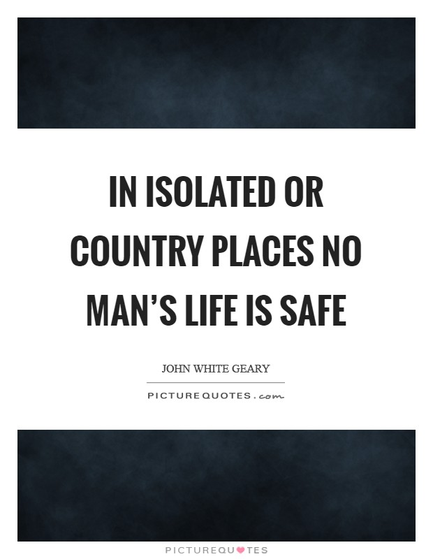 In isolated or country places no man's life is safe Picture Quote #1