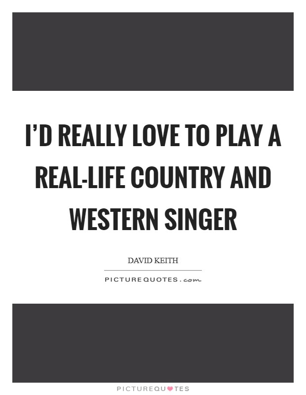 I'd really love to play a real-life country and western singer Picture Quote #1