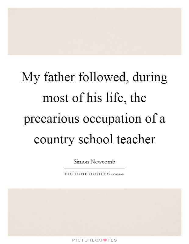 My father followed, during most of his life, the precarious occupation of a country school teacher Picture Quote #1