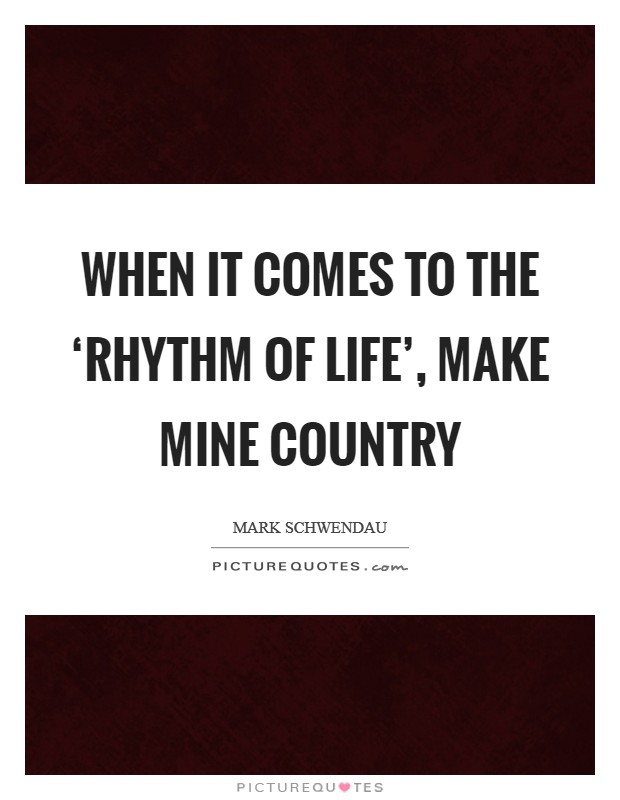 When it comes to the 'rhythm of life', make mine country Picture Quote #1
