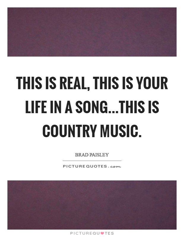 This is real, this is your life in a song...this is country ...