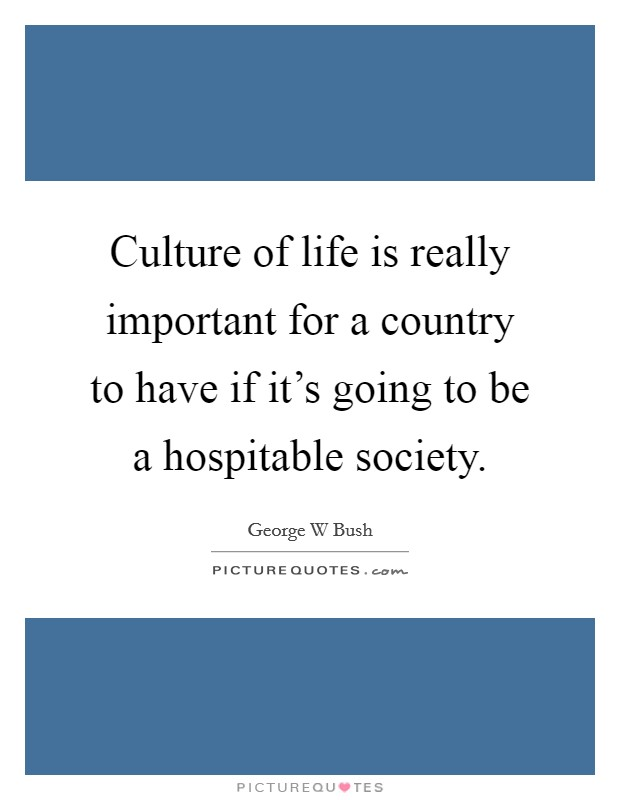 Culture of life is really important for a country to have if it's going to be a hospitable society Picture Quote #1