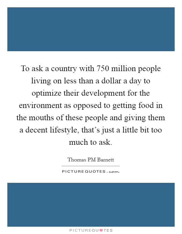 To ask a country with 750 million people living on less than a dollar a day to optimize their development for the environment as opposed to getting food in the mouths of these people and giving them a decent lifestyle, that's just a little bit too much to ask. Picture Quote #1