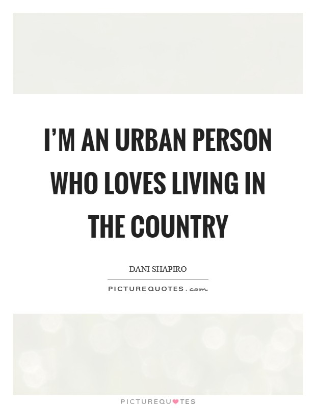 I'm an urban person who loves living in the country Picture Quote #1