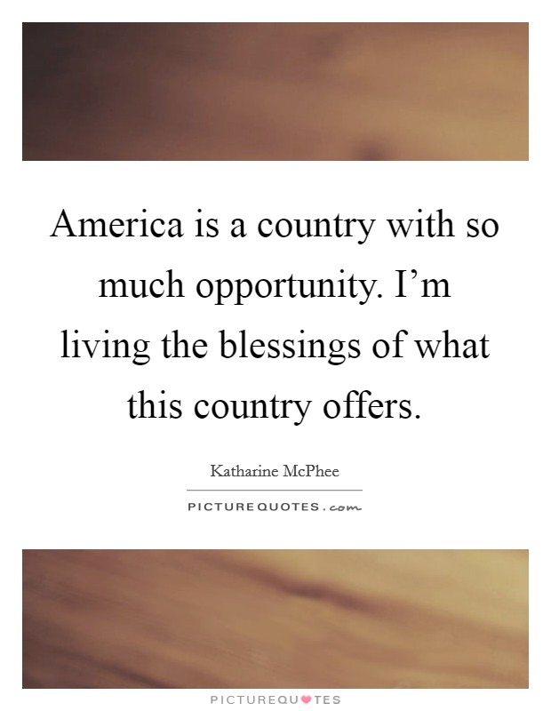America is a country with so much opportunity. I'm living the blessings of what this country offers. Picture Quote #1