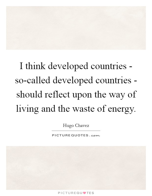 I think developed countries - so-called developed countries - should reflect upon the way of living and the waste of energy Picture Quote #1