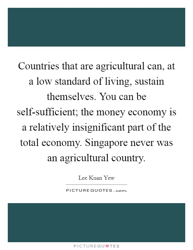 Countries that are agricultural can, at a low standard of living, sustain themselves. You can be self-sufficient; the money economy is a relatively insignificant part of the total economy. Singapore never was an agricultural country Picture Quote #1