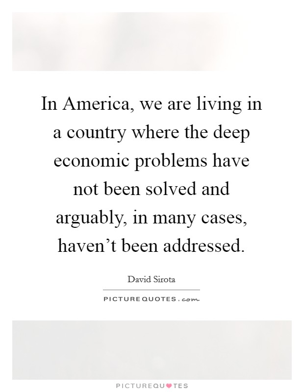 In America, we are living in a country where the deep economic problems have not been solved and arguably, in many cases, haven't been addressed Picture Quote #1