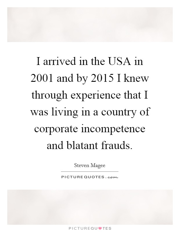 I arrived in the USA in 2001 and by 2015 I knew through experience that I was living in a country of corporate incompetence and blatant frauds Picture Quote #1