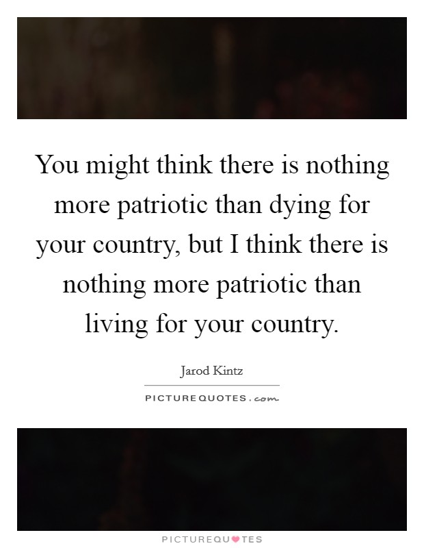 You might think there is nothing more patriotic than dying for your country, but I think there is nothing more patriotic than living for your country. Picture Quote #1