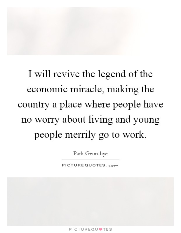 I will revive the legend of the economic miracle, making the country a place where people have no worry about living and young people merrily go to work. Picture Quote #1