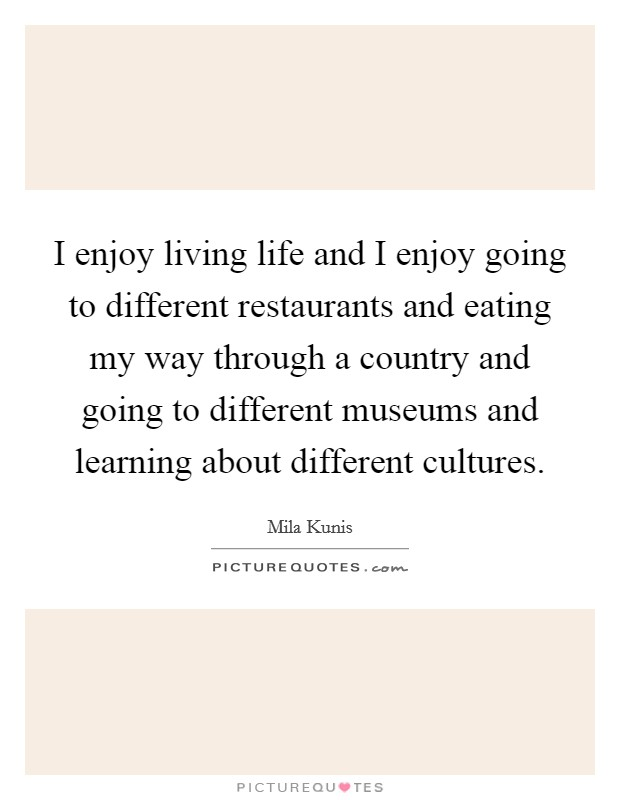 I enjoy living life and I enjoy going to different restaurants and eating my way through a country and going to different museums and learning about different cultures Picture Quote #1