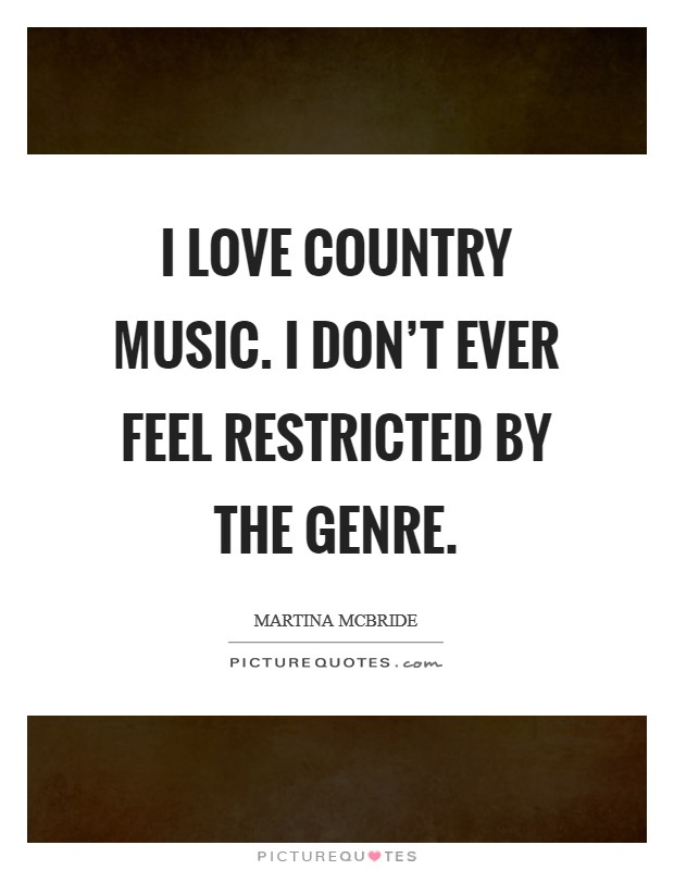 I love country music. I don't ever feel restricted by the genre Picture Quote #1