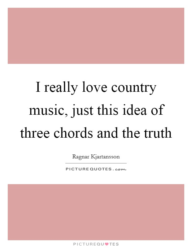 I really love country music, just this idea of three chords and the truth Picture Quote #1