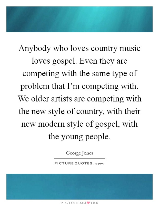Anybody who loves country music loves gospel. Even they are competing with the same type of problem that I'm competing with. We older artists are competing with the new style of country, with their new modern style of gospel, with the young people Picture Quote #1