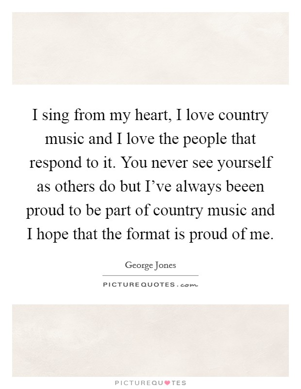 I sing from my heart, I love country music and I love the people that respond to it. You never see yourself as others do but I've always beeen proud to be part of country music and I hope that the format is proud of me Picture Quote #1