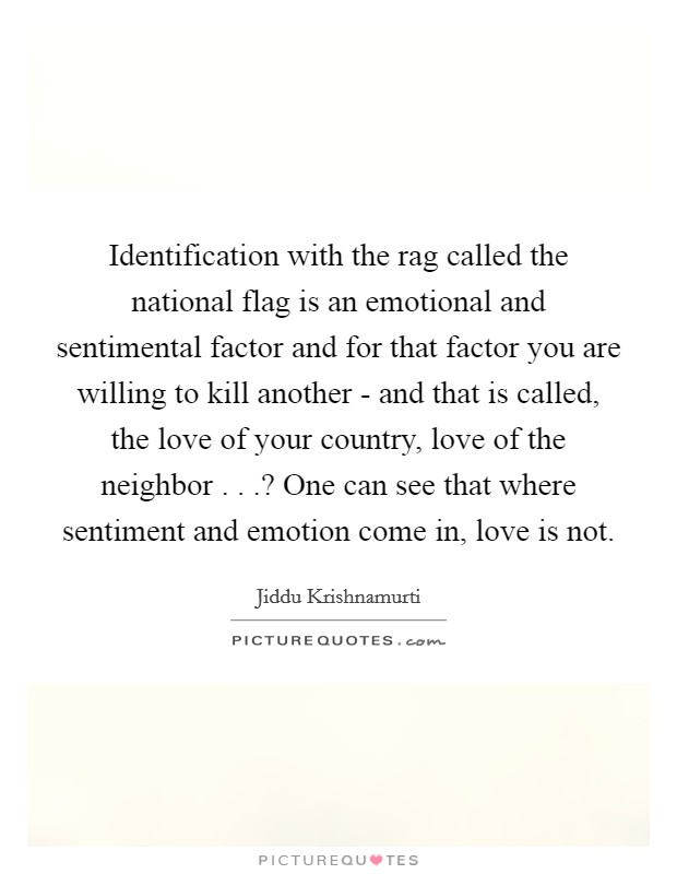 Identification with the rag called the national flag is an emotional and sentimental factor and for that factor you are willing to kill another - and that is called, the love of your country, love of the neighbor . . .? One can see that where sentiment and emotion come in, love is not Picture Quote #1