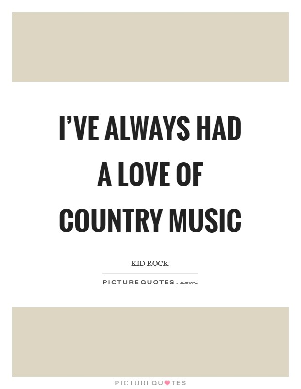 I've always had a love of country music Picture Quote #1