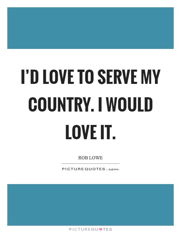 I'd love to serve my country. I would love it Picture Quote #1