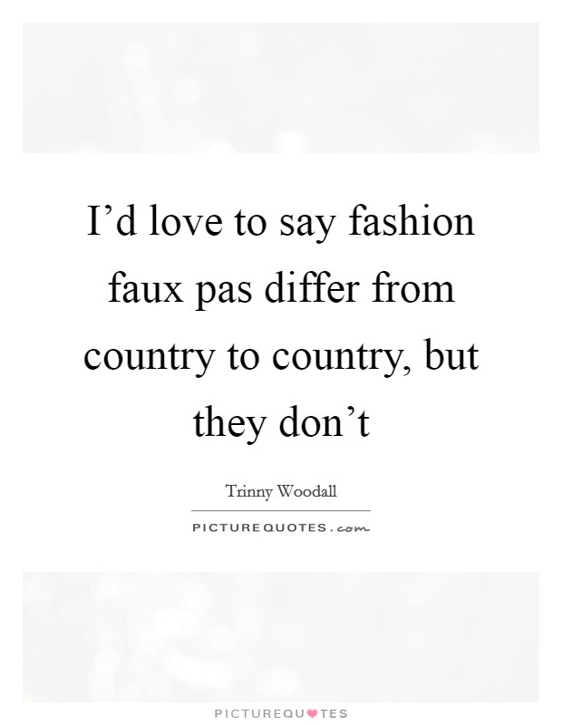 I'd love to say fashion faux pas differ from country to country, but they don't Picture Quote #1