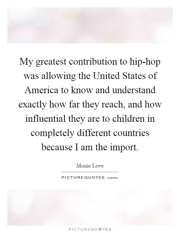 My greatest contribution to hip-hop was allowing the United States of America to know and understand exactly how far they reach, and how influential they are to children in completely different countries because I am the import. Picture Quote #1