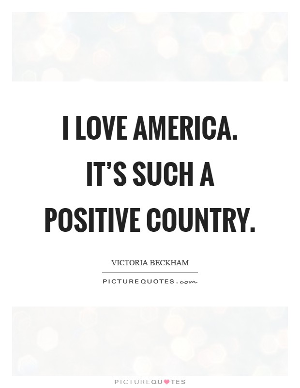 I love America. It's such a positive country Picture Quote #1
