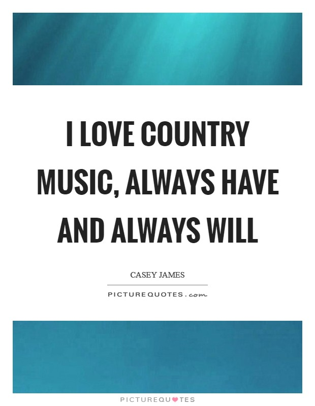 I love country music, always have and always will Picture Quote #1