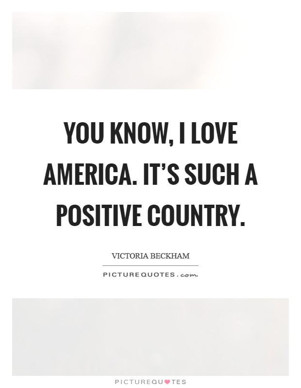 You know, I love America. It's such a positive country Picture Quote #1