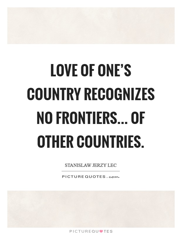 Love of one's country recognizes no frontiers... of other countries. Picture Quote #1