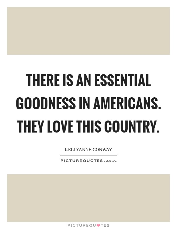 There is an essential goodness in Americans. They love this country Picture Quote #1