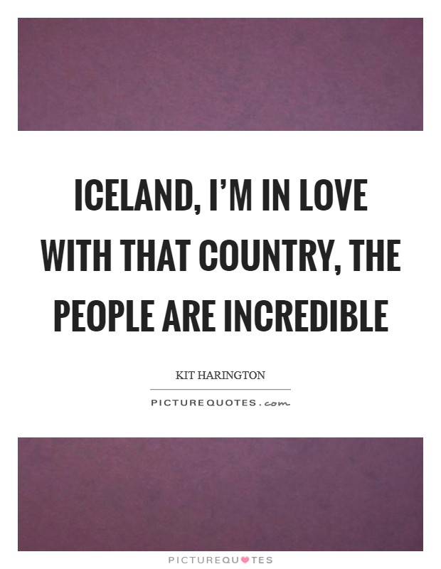 Iceland, I'm in love with that country, the people are incredible Picture Quote #1