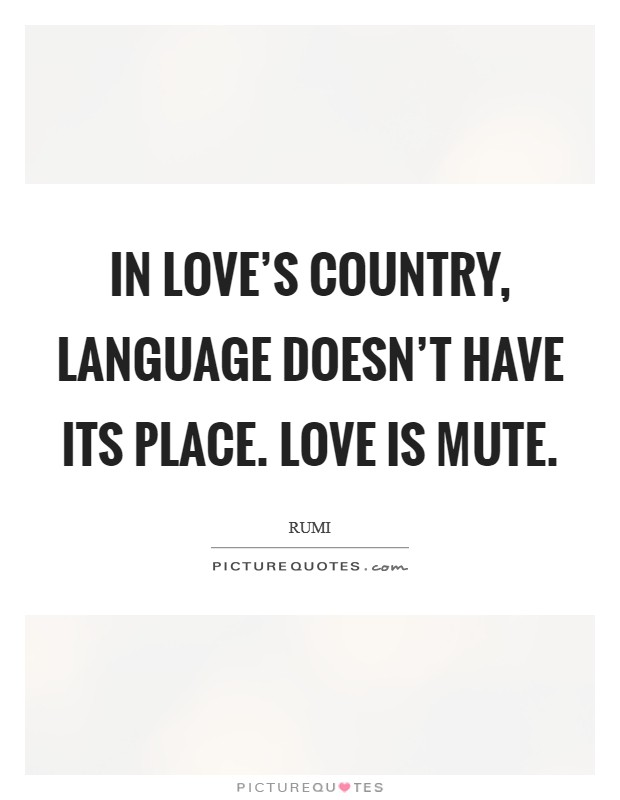 In love's country, language doesn't have its place. Love is mute Picture Quote #1