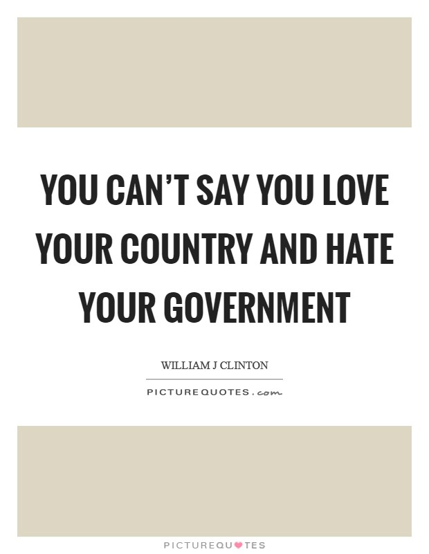 You can't say you love your country and hate your government Picture Quote #1